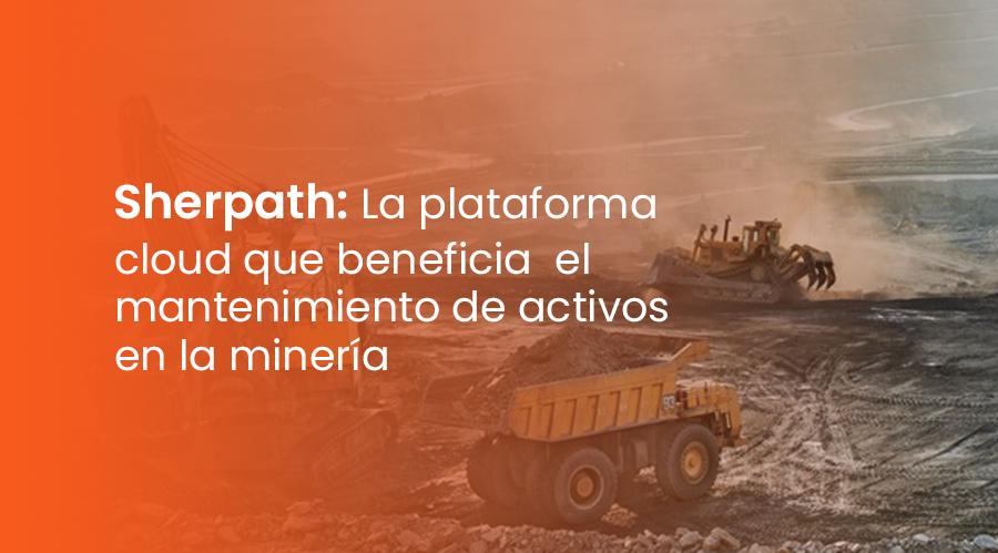 Sherpath: La plataforma Cloud que beneficia el mantenimiento de activos en la minería