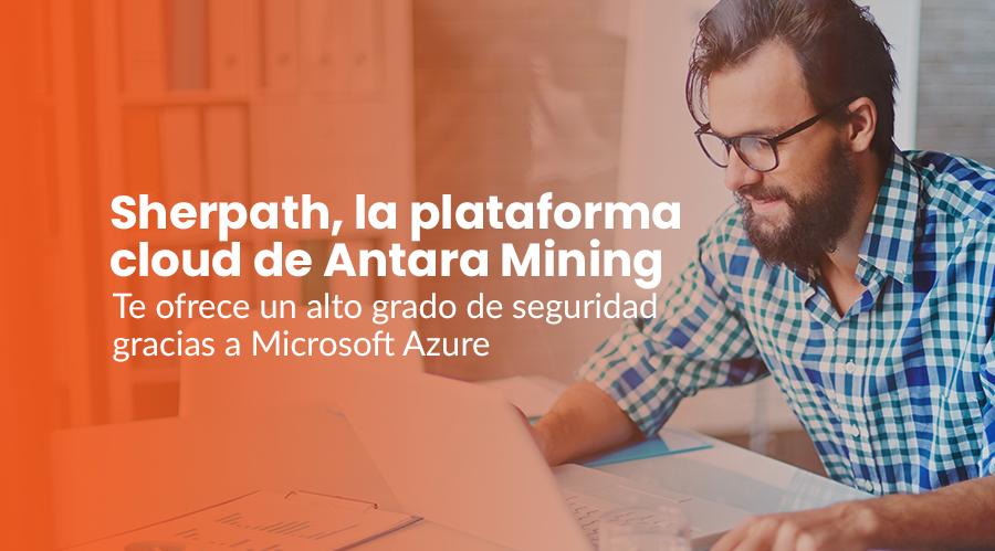 Sherpath, la plataforma cloud de Antara Mining, te ofrece un alto grado de seguridad gracias a Microsoft Azure
